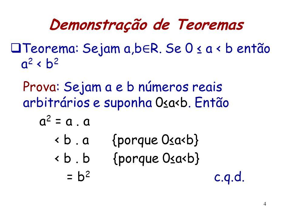 4 Demonstração de Teoremas  Teorema: Sejam a,b ∈ R. Se 0 ≤ a < b então a 2 < b 2 Prova: Sejam a e b números reais arbitrários e suponha 0≤a<b. Então
