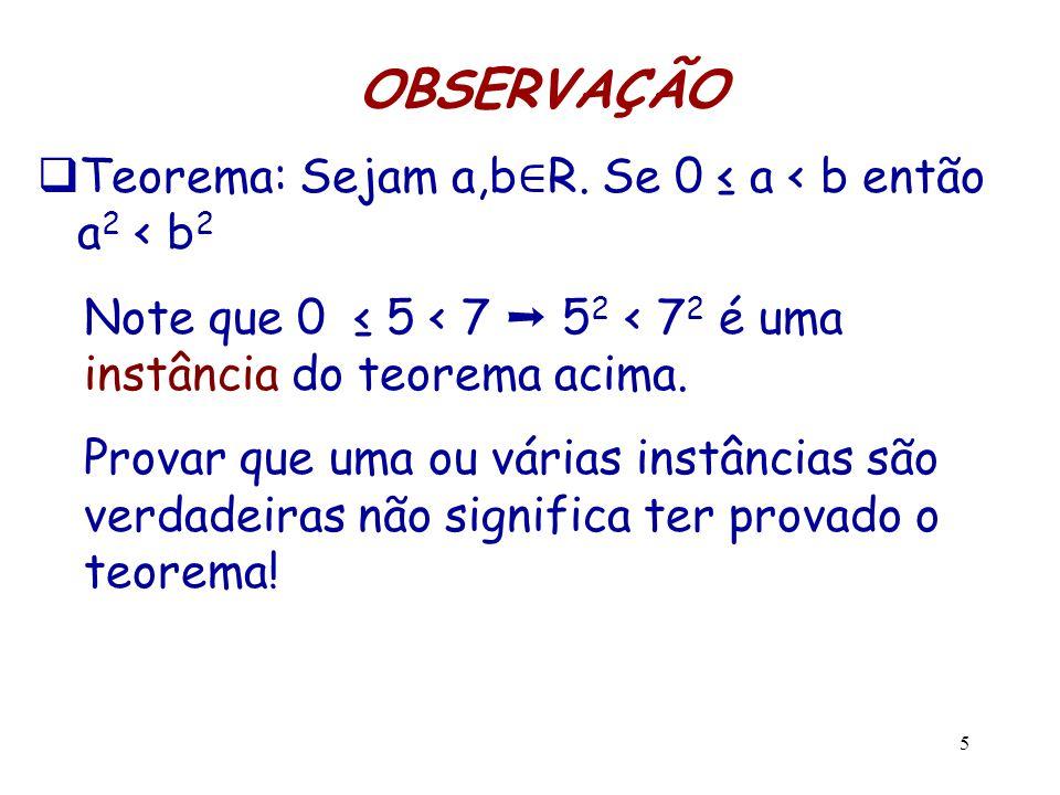 5 OBSERVAÇÃO  Teorema: Sejam a,b ∈ R. Se 0 ≤ a < b então a 2 < b 2 Note que 0 ≤ 5 < 7 ➝ 5 2 < 7 2 é uma instância do teorema acima. Provar que uma ou