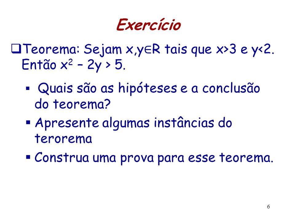 6 Exercício  Teorema: Sejam x,y ∈ R tais que x>3 e y 5.  Quais são as hipóteses e a conclusão do teorema?  Apresente algumas instâncias do terorema