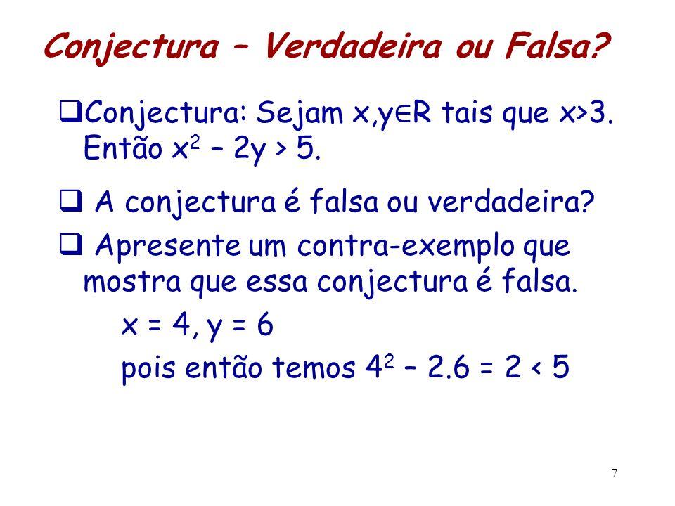Conjectura – Verdadeira ou Falsa?  Conjectura: Sejam x,y ∈ R tais que x>3. Então x 2 – 2y > 5.  A conjectura é falsa ou verdadeira?  Apresente um c