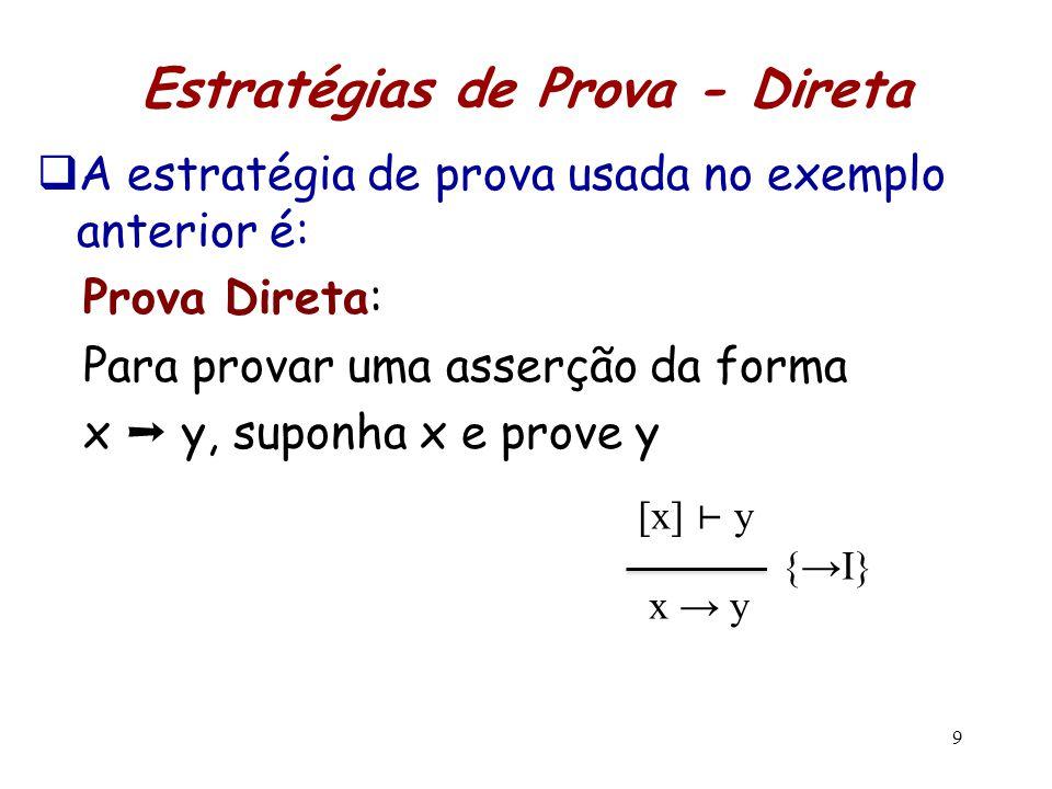 9 Estratégias de Prova - Direta  A estratégia de prova usada no exemplo anterior é: Prova Direta: Para provar uma asserção da forma x ➝ y, suponha x