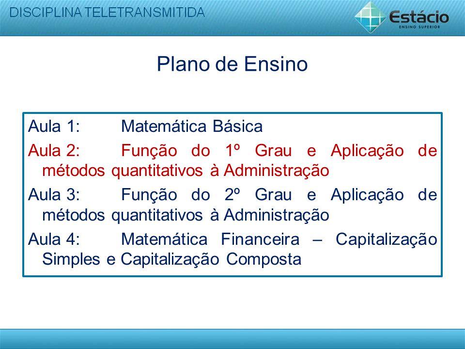 Plano de Ensino Aula 1: Matemática Básica Aula 2: Função do 1º Grau e Aplicação de métodos quantitativos à Administração Aula 3: Função do 2º Grau e A