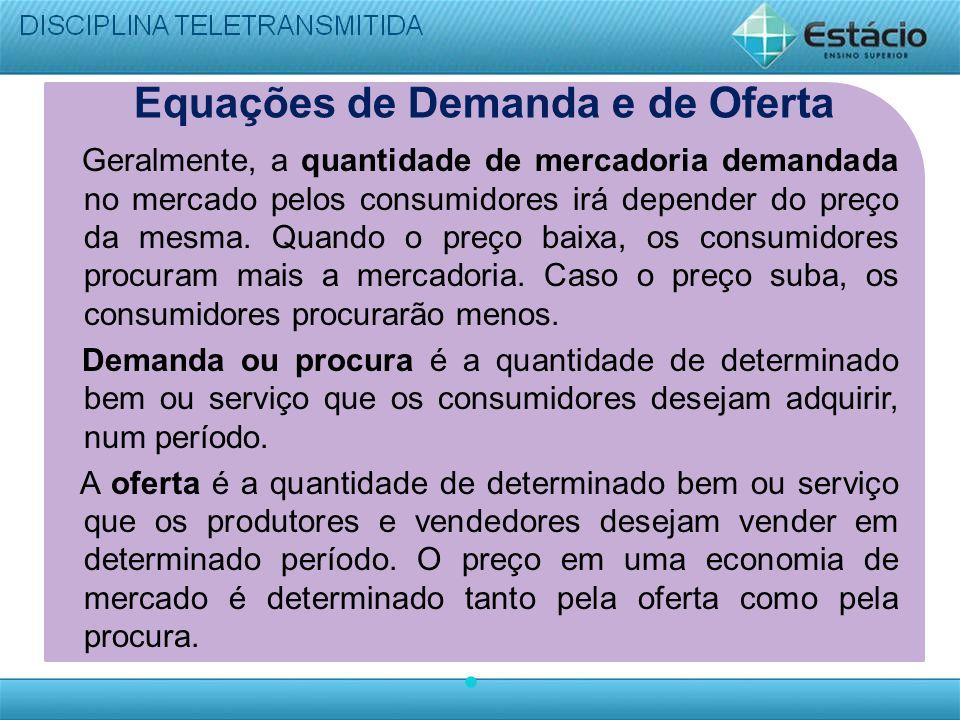 Equações de Demanda e de Oferta Geralmente, a quantidade de mercadoria demandada no mercado pelos consumidores irá depender do preço da mesma. Quando