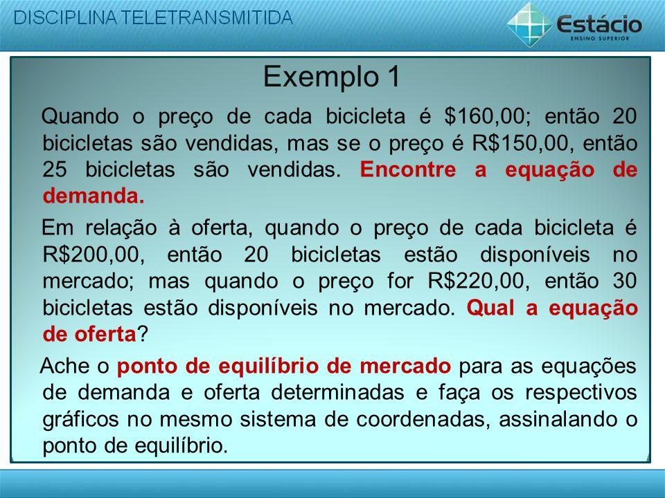 Exemplo 1 Quando o preço de cada bicicleta é $160,00; então 20 bicicletas são vendidas, mas se o preço é R$150,00, então 25 bicicletas são vendidas. E