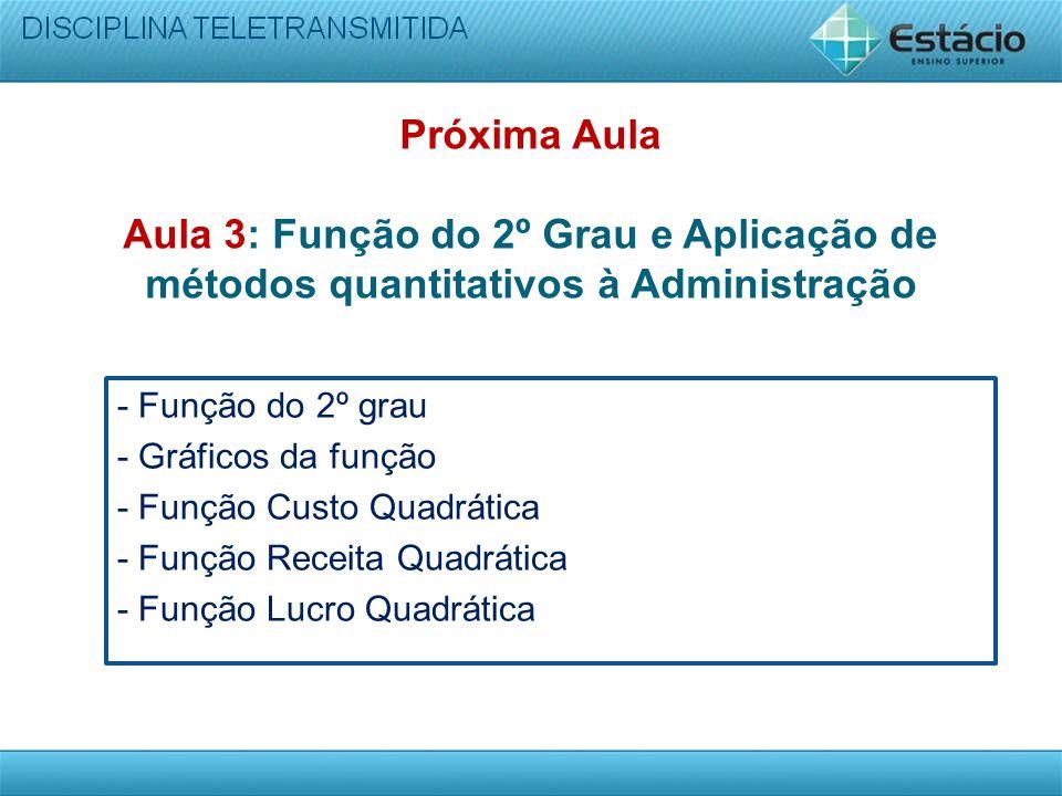 Próxima Aula Aula 3: Função do 2º Grau e Aplicação de métodos quantitativos à Administração - Função do 2º grau - Gráficos da função - Função Custo Qu
