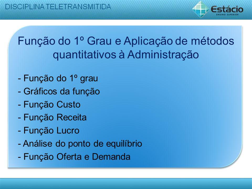 Função do 1º Grau e Aplicação de métodos quantitativos à Administração - Função do 1º grau - Gráficos da função - Função Custo - Função Receita - Funç