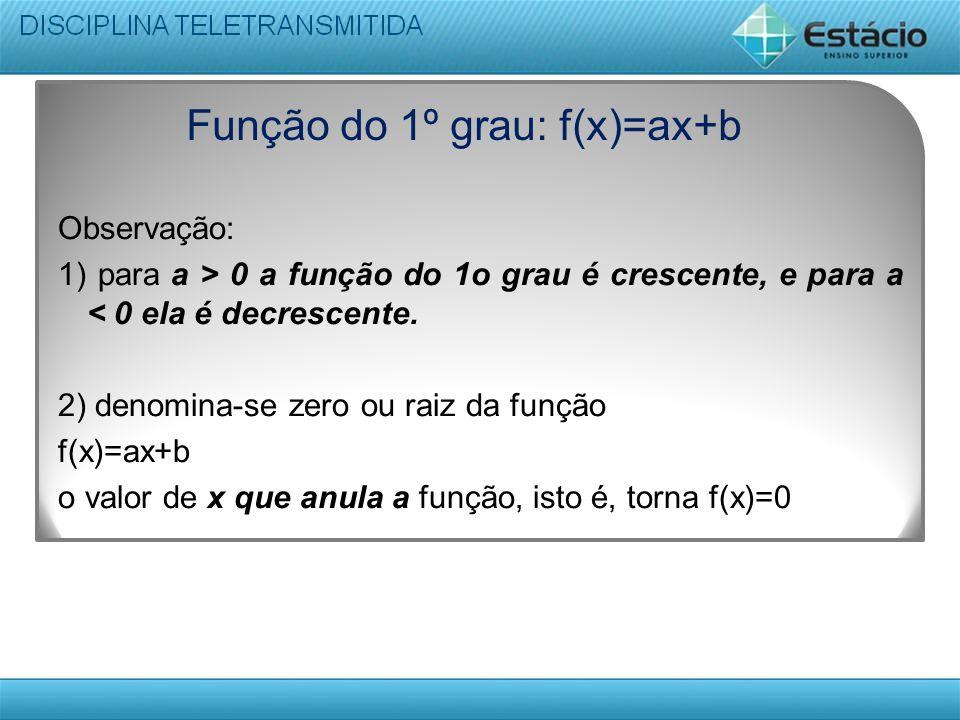 Função do 1º grau: f(x)=ax+b Observação: 1) para a > 0 a função do 1o grau é crescente, e para a < 0 ela é decrescente. 2) denomina-se zero ou raiz da