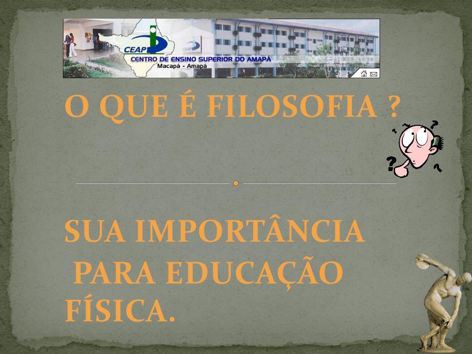 O QUE É FILOSOFIA ? SUA IMPORTÂNCIA PARA EDUCAÇÃO FÍSICA.