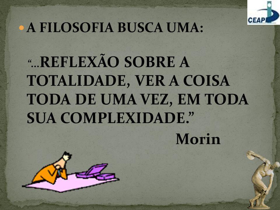 """A FILOSOFIA BUSCA UMA: """"... REFLEXÃO SOBRE A TOTALIDADE, VER A COISA TODA DE UMA VEZ, EM TODA SUA COMPLEXIDADE."""" Morin"""