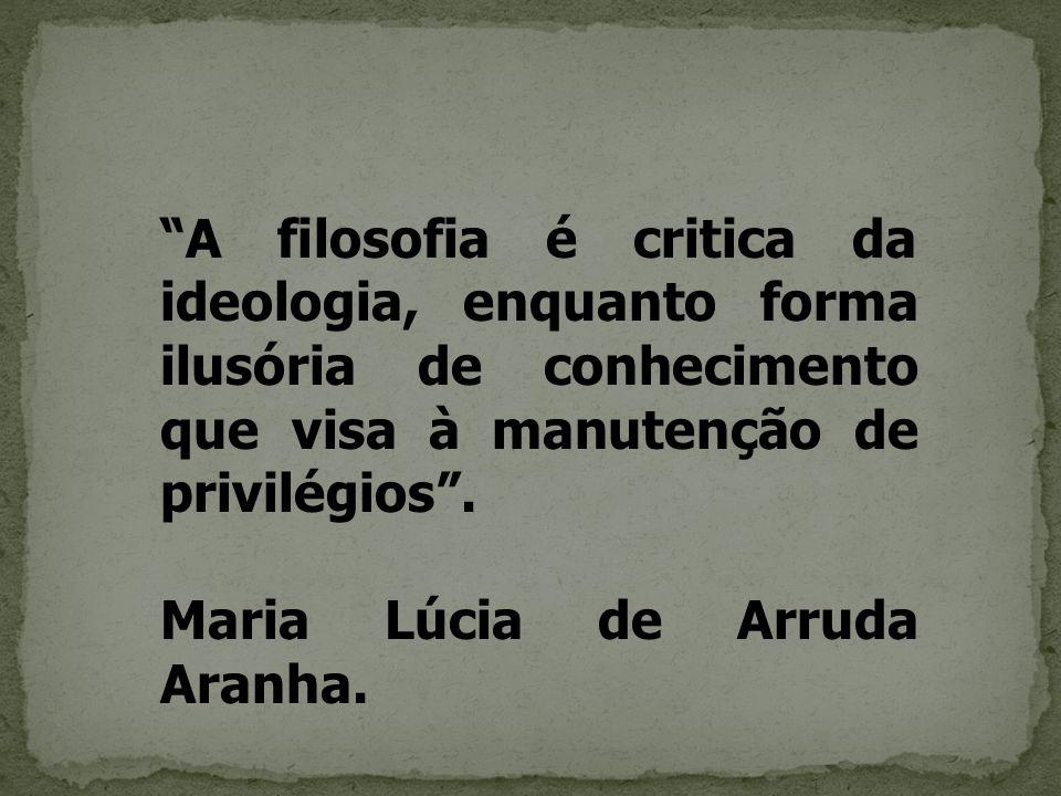 """""""A filosofia é critica da ideologia, enquanto forma ilusória de conhecimento que visa à manutenção de privilégios"""". Maria Lúcia de Arruda Aranha."""