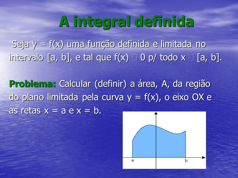 A integral definida Seja y = f(x) uma função definida e limitada no Seja y = f(x) uma função definida e limitada no intervalo [a, b], e tal que f(x) 