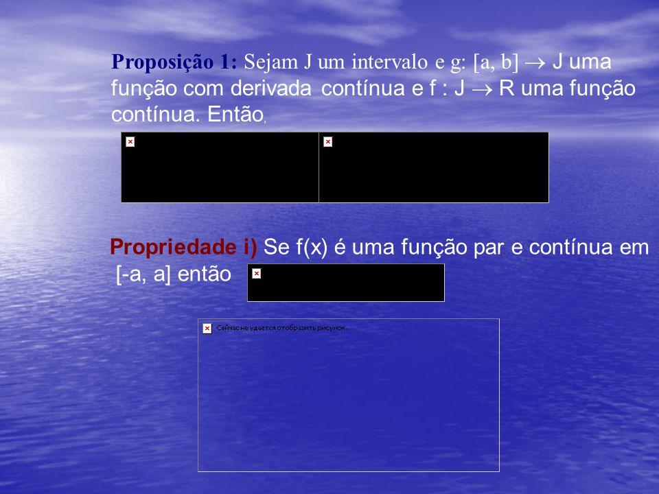 Proposição 1: Sejam J um intervalo e g: [a, b]  J uma função com derivada contínua e f : J  R uma função contínua. Então, Propriedade i) Se f(x) é u