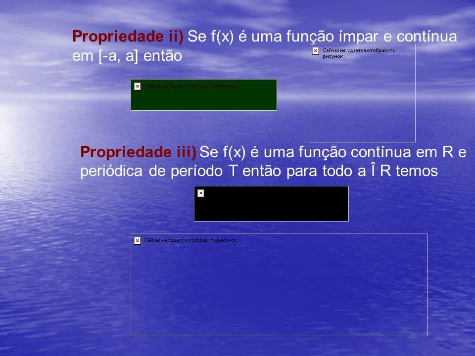 Propriedade ii) Se f(x) é uma função ímpar e contínua em [-a, a] então Propriedade iii) Se f(x) é uma função contínua em R e periódica de período T en