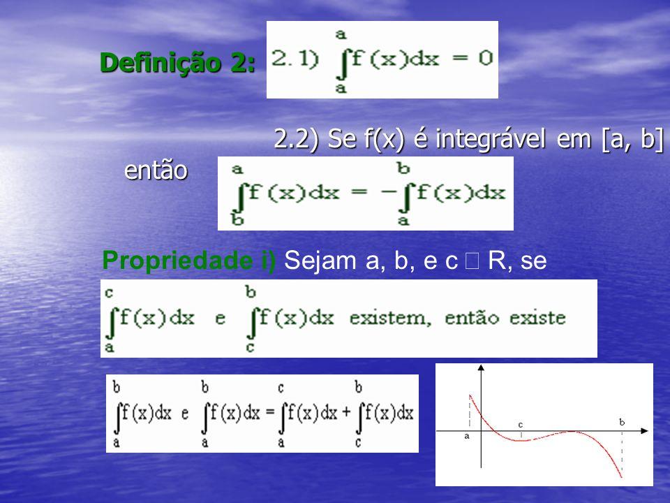 Definição 2: 2.2) Se f(x) é integrável em [a, b] então 2.2) Se f(x) é integrável em [a, b] então Propriedade i) Sejam a, b, e c  R, se