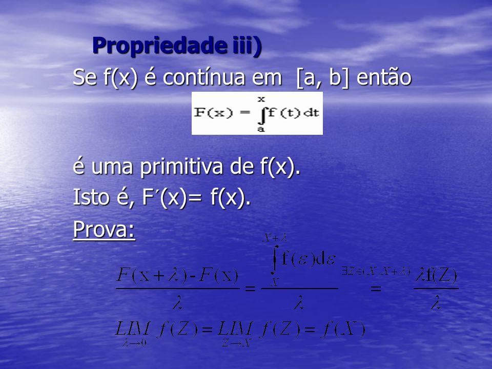 Propriedade iii) Propriedade iii) Se f(x) é contínua em [a, b] então é uma primitiva de f(x). Isto é, F´(x)= f(x). Prova: