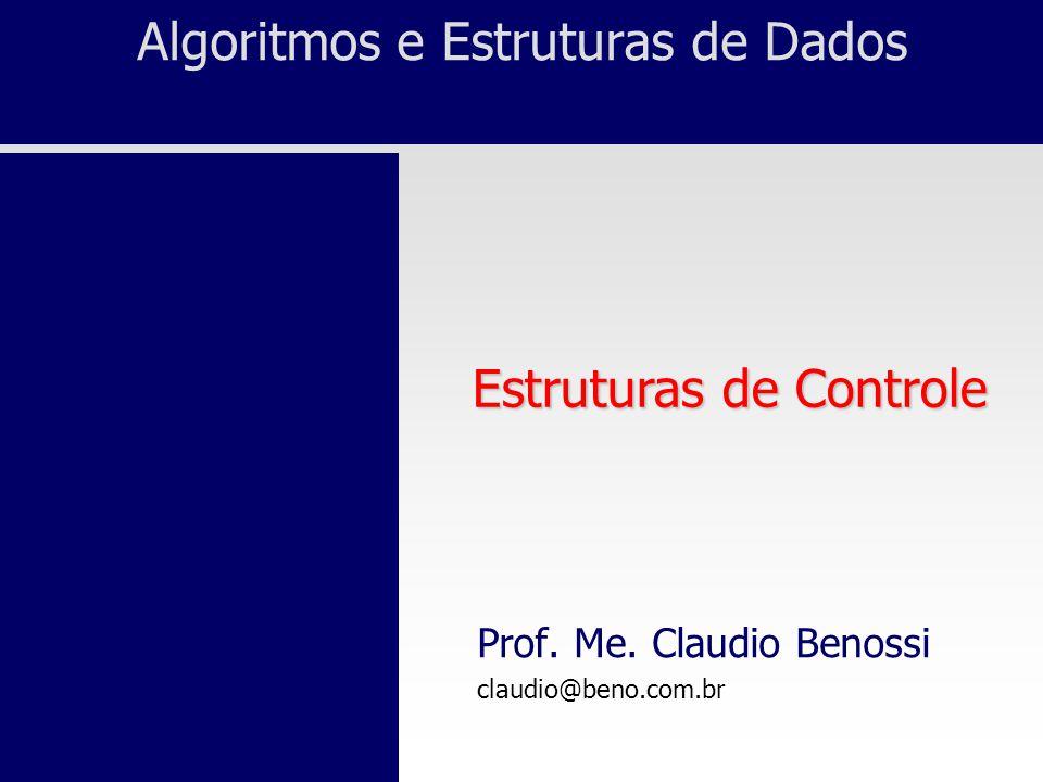 Algoritmos e Estruturas de Dados Prof. Me. Claudio Benossi claudio@beno.com.br Estruturas de Controle