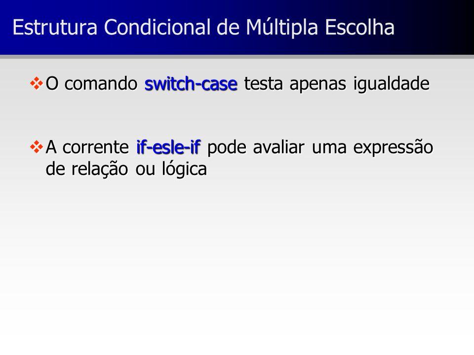 vO comando switch-case testa apenas igualdade vA corrente if-esle-if pode avaliar uma expressão de relação ou lógica Estrutura Condicional de Múltipla