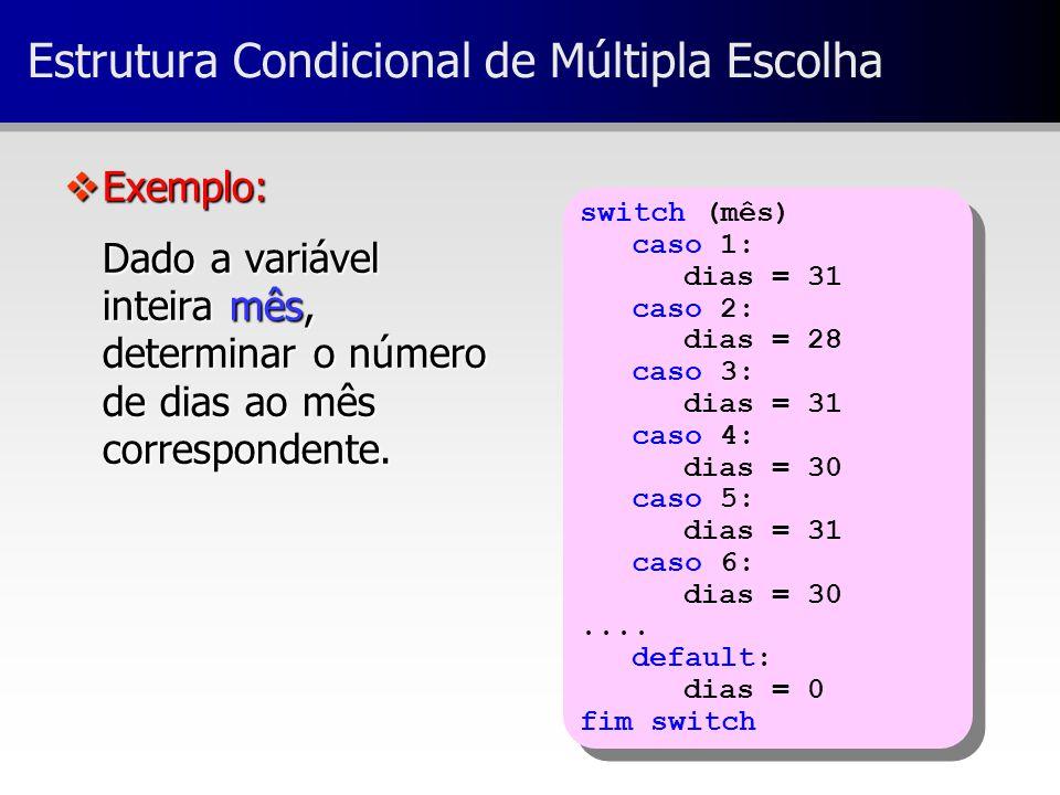 switch (mês) caso 1: dias = 31 caso 2: dias = 28 caso 3: dias = 31 caso 4: dias = 30 caso 5: dias = 31 caso 6: dias = 30.... default: dias = 0 fim swi
