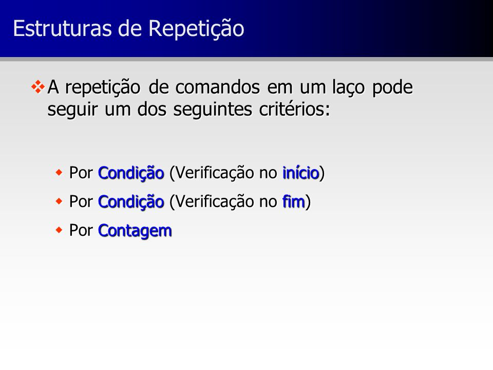 Estruturas de Repetição vA repetição de comandos em um laço pode seguir um dos seguintes critérios: wPor Condição (Verificação no início) wPor Condiçã