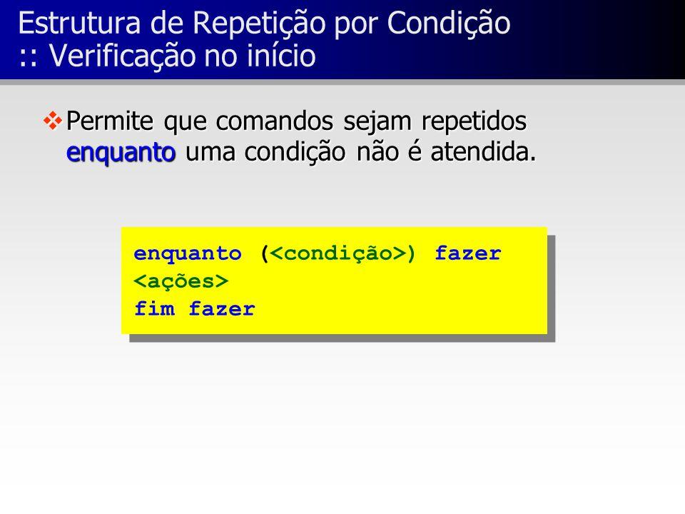 enquanto ( ) fazer fim fazer enquanto ( ) fazer fim fazer Estrutura de Repetição por Condição :: Verificação no início vPermite que comandos sejam rep
