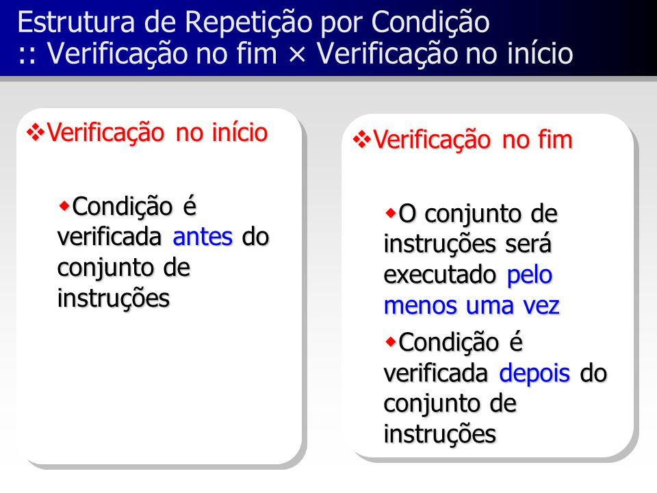  Verificação no fim  O conjunto de instruções será executado pelo menos uma vez  Condição é verificada depois do conjunto de instruções  Verificaç