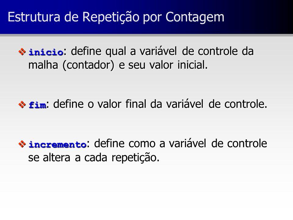 Estrutura de Repetição por Contagem  início : define qual a variável de controle da malha (contador) e seu valor inicial.  fim : define o valor fina