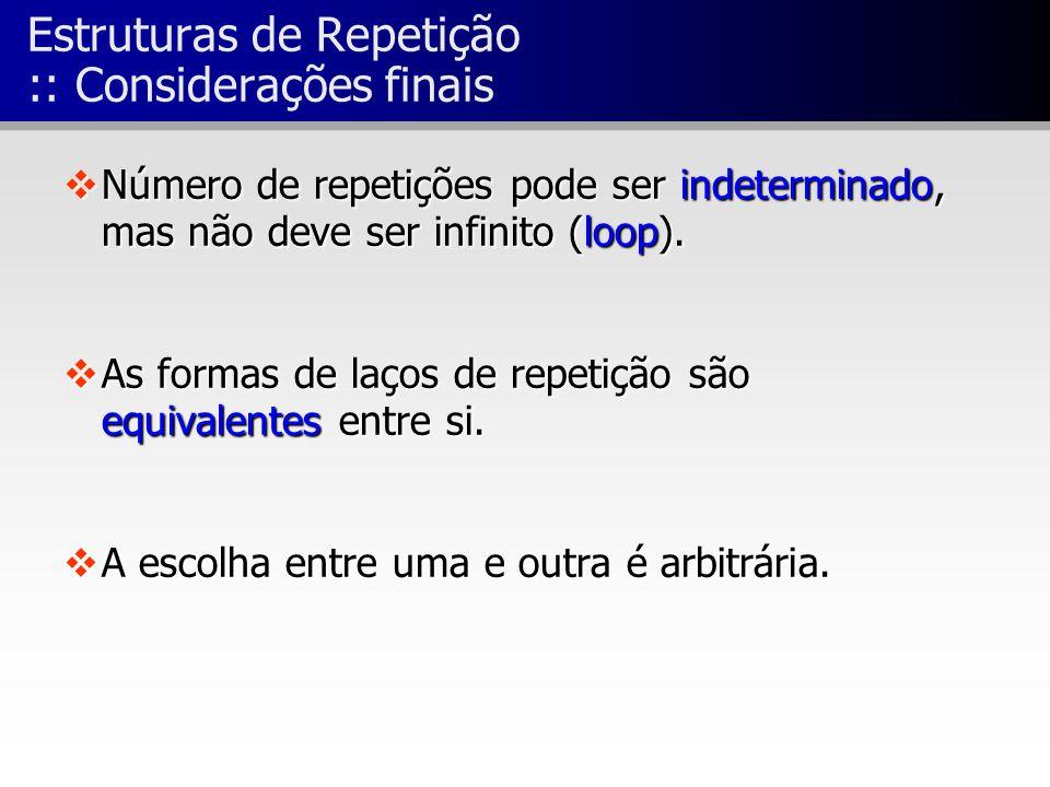 Estruturas de Repetição :: Considerações finais vNúmero de repetições pode ser indeterminado, mas não deve ser infinito (loop). vAs formas de laços de