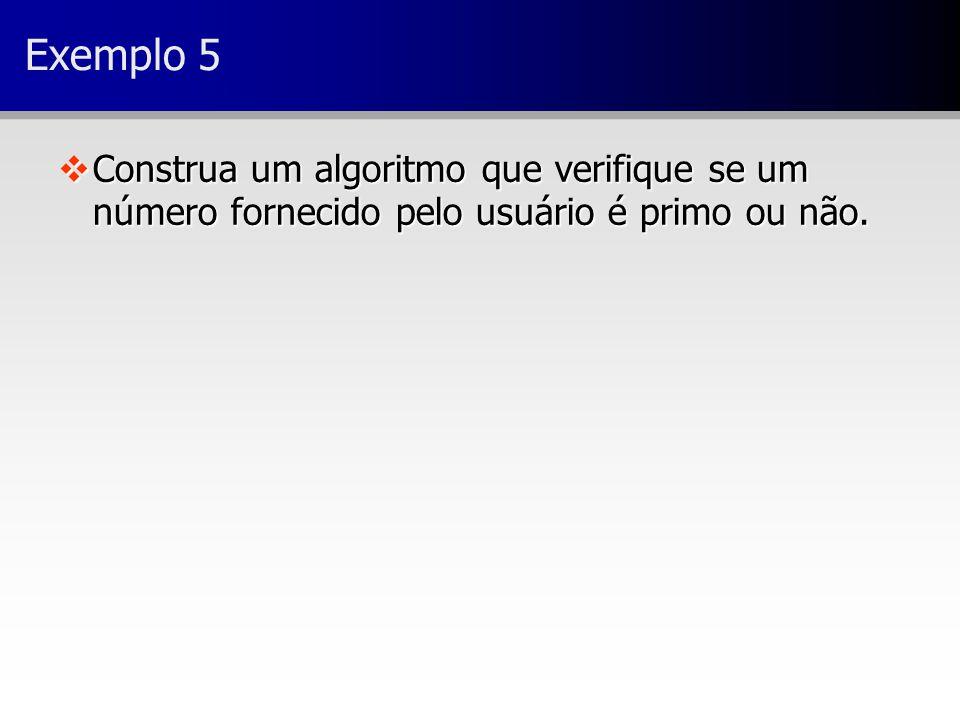 Exemplo 5 vConstrua um algoritmo que verifique se um número fornecido pelo usuário é primo ou não.