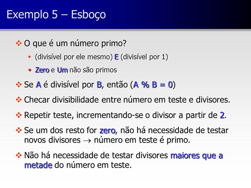 Exemplo 5 – Esboço vO que é um número primo? w(divisível por ele mesmo) E (divisível por 1) wZero e Um não são primos vSe A é divisível por B, então (