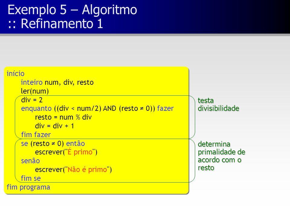 Exemplo 5 – Algoritmo :: Refinamento 1 início inteiro num, div, resto ler(num) div = 2 enquanto ((div < num/2) AND (resto ≠ 0)) fazer resto = num % di