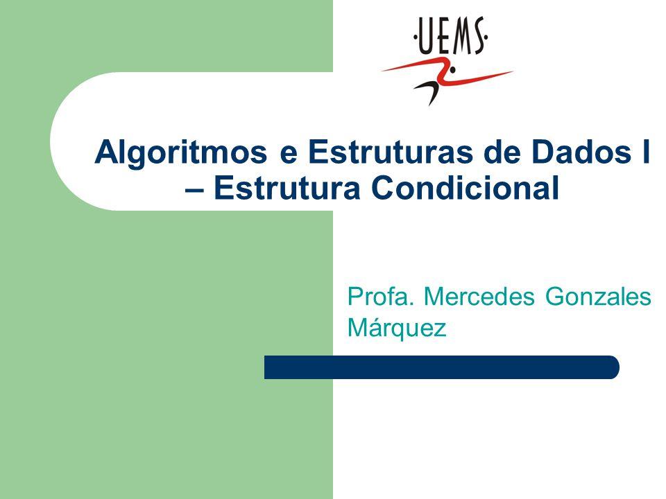 Algoritmos e Estruturas de Dados I – Estrutura Condicional Profa. Mercedes Gonzales Márquez