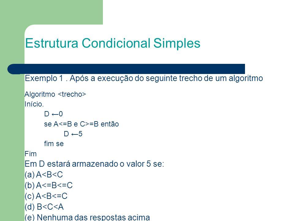 Estrutura Condicional Simples Algoritmo Início. D ←0 se A =B então D ←5 fim se Fim Em D estará armazenado o valor 5 se: (a) A<B<C (b) A<=B<=C (c) A<B<