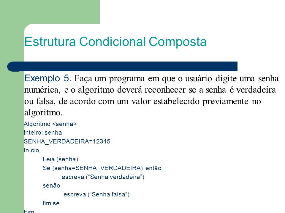 Estrutura Condicional Composta Algoritmo inteiro: senha SENHA_VERDADEIRA=12345 Início Leia (senha) Se (senha=SENHA_VERDADEIRA) então escreva ( Senha verdadeira ) senão escreva ( Senha falsa ) fim se Fim Exemplo 5.