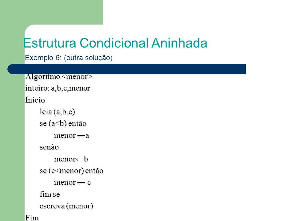 Estrutura Condicional Aninhada Exemplo 6: (outra solução) Algoritmo Algoritmo inteiro: a,b,c,menor Inicio leia (a,b,c) se (a<b) então menor ←a senãomenor←b se (c<menor) então menor ← c fim se escreva (menor) Fim
