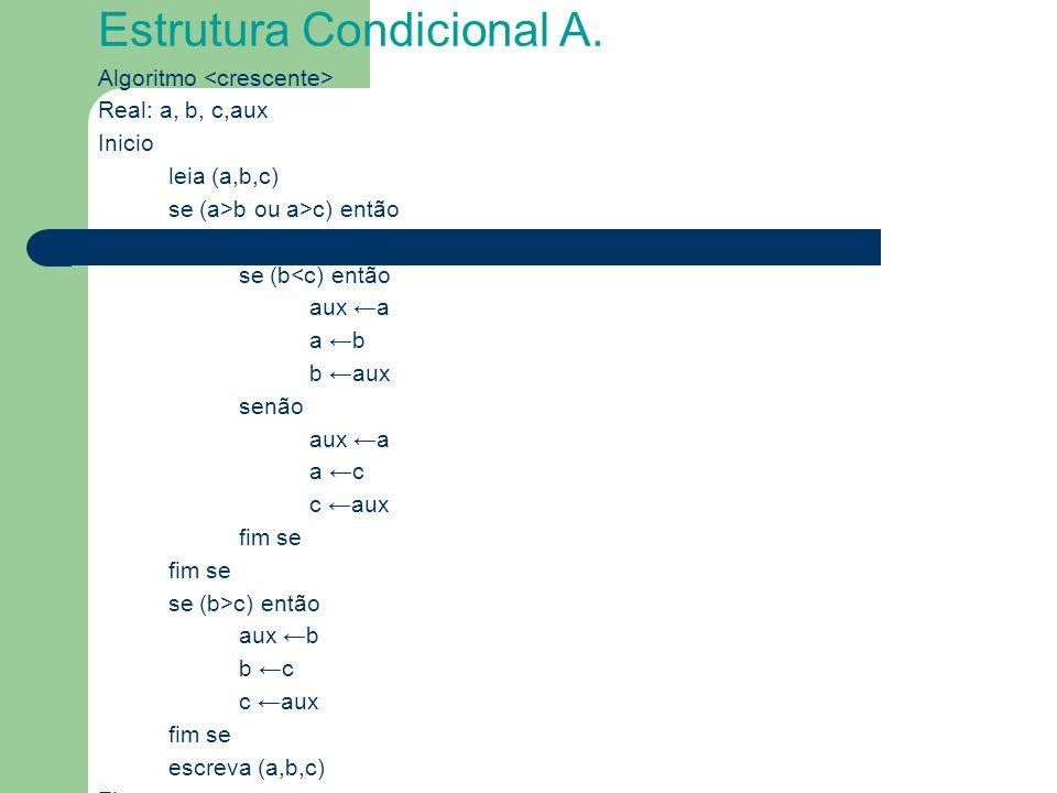 Estrutura Condicional A. Algoritmo Real: a, b, c,aux Inicio leia (a,b,c) se (a>b ou a>c) então se (b<c) então aux ←a a ←b b ←aux senão aux ←a a ←c c ←