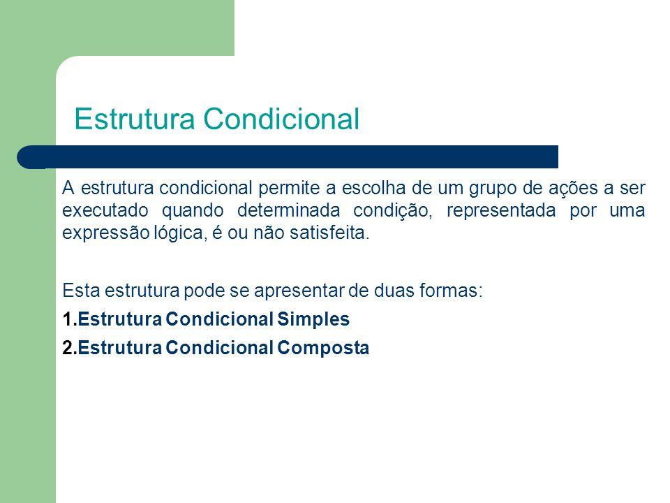 Estrutura Condicional A estrutura condicional permite a escolha de um grupo de ações a ser executado quando determinada condição, representada por uma expressão lógica, é ou não satisfeita.