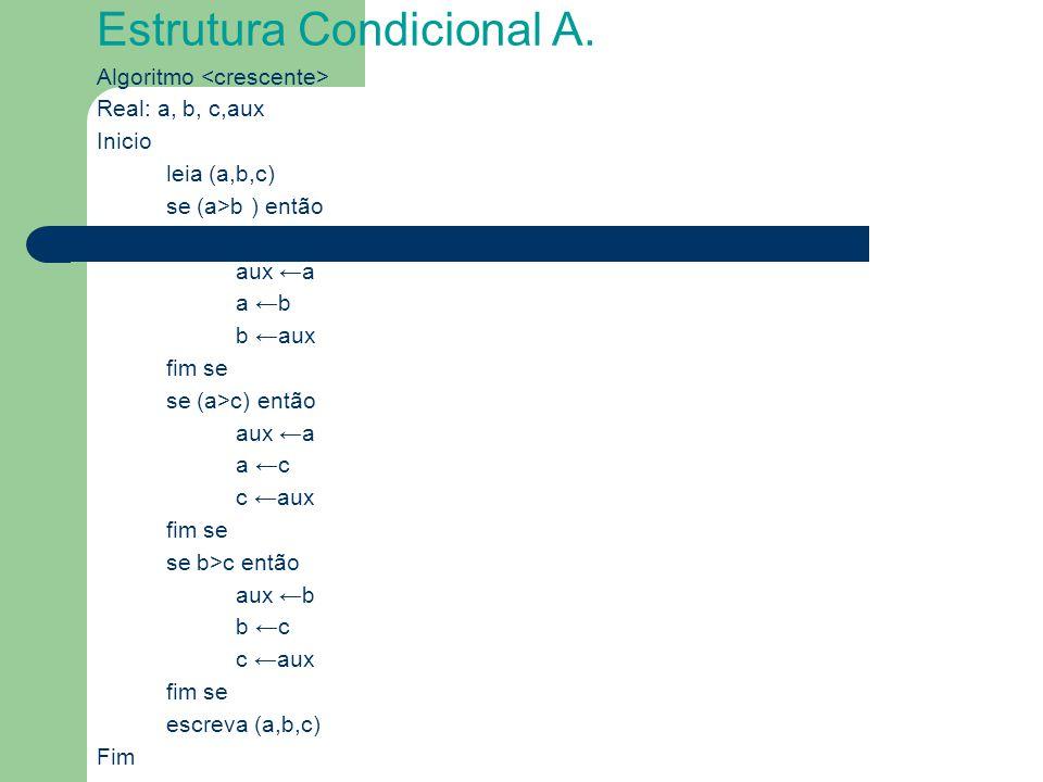Estrutura Condicional A. Algoritmo Real: a, b, c,aux Inicio leia (a,b,c) se (a>b ) então aux ←a a ←b b ←aux fim se se (a>c) então aux ←a a ←c c ←aux f