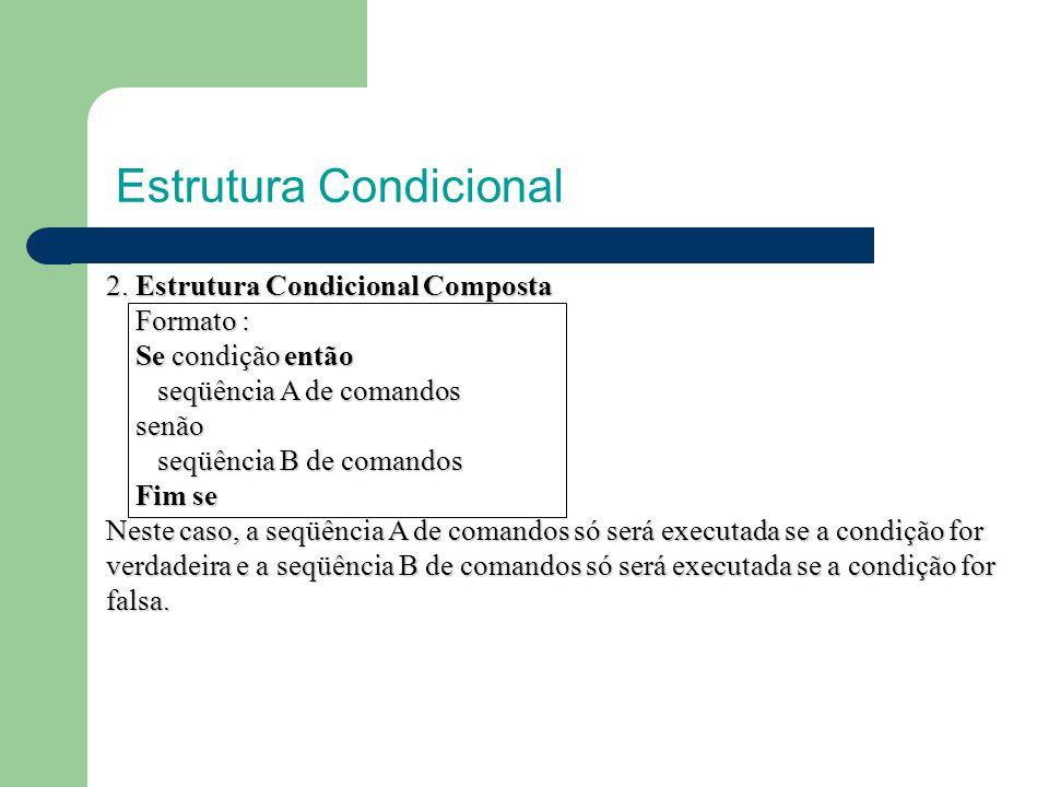 Estrutura Condicional Exemplo 1: Algoritmo Algoritmo inteiro: a,b,c Inicio leia (a,b) leia (a,b) se (a+b)=6 então se (a+b)=6 então c ←1000 c ←1000 senão senão c ←2500 c ←2500 fim se fim se escreva (c) escreva (c)Fim