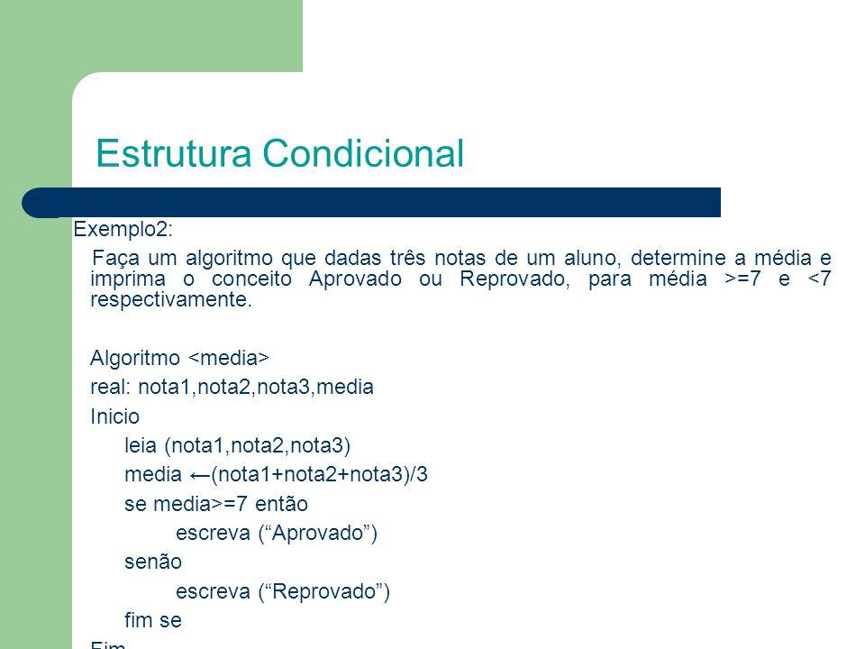 Estrutura Condicional Exemplo2: Faça um algoritmo que dadas três notas de um aluno, determine a média e imprima o conceito Aprovado ou Reprovado, para