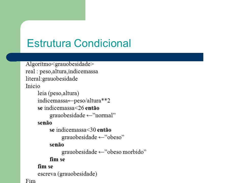 Estrutura Condicional Algoritmo<grauobesidade> real : peso,altura,indicemassa literal:grauobesidadeInicio leia (peso,altura) indicemassa←peso/altura**