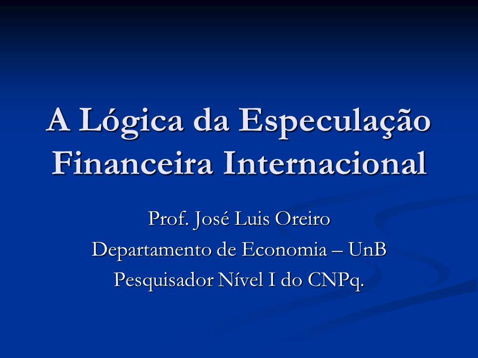 A Lógica da Especulação Financeira Internacional Prof. José Luis Oreiro Departamento de Economia – UnB Pesquisador Nível I do CNPq.