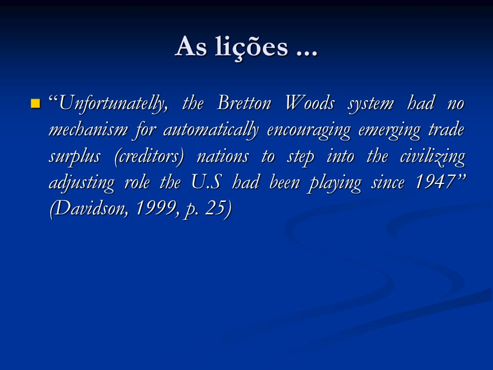 """As lições... """"Unfortunatelly, the Bretton Woods system had no mechanism for automatically encouraging emerging trade surplus (creditors) nations to st"""