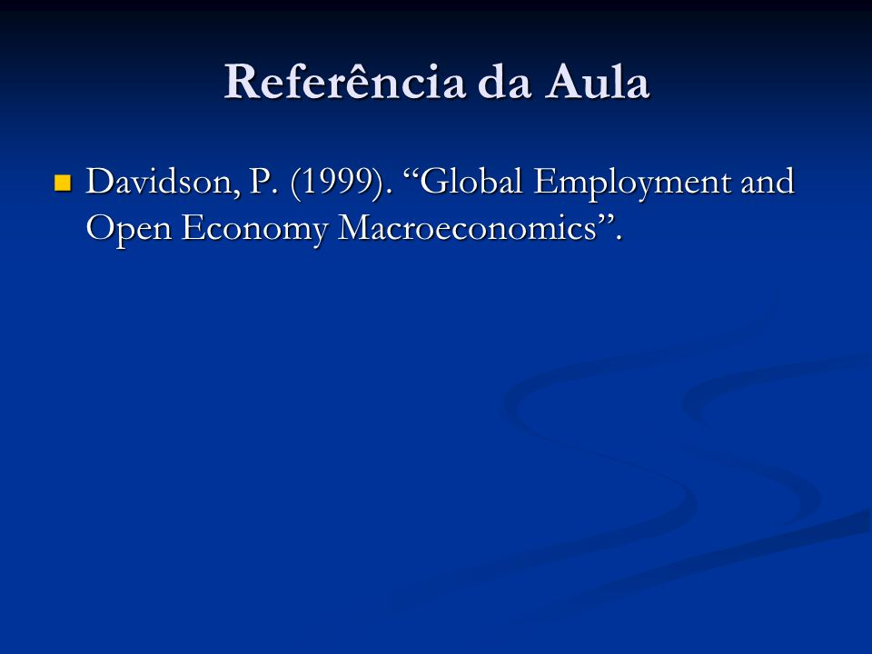 Referência da Aula Davidson, P. (1999). Global Employment and Open Economy Macroeconomics .