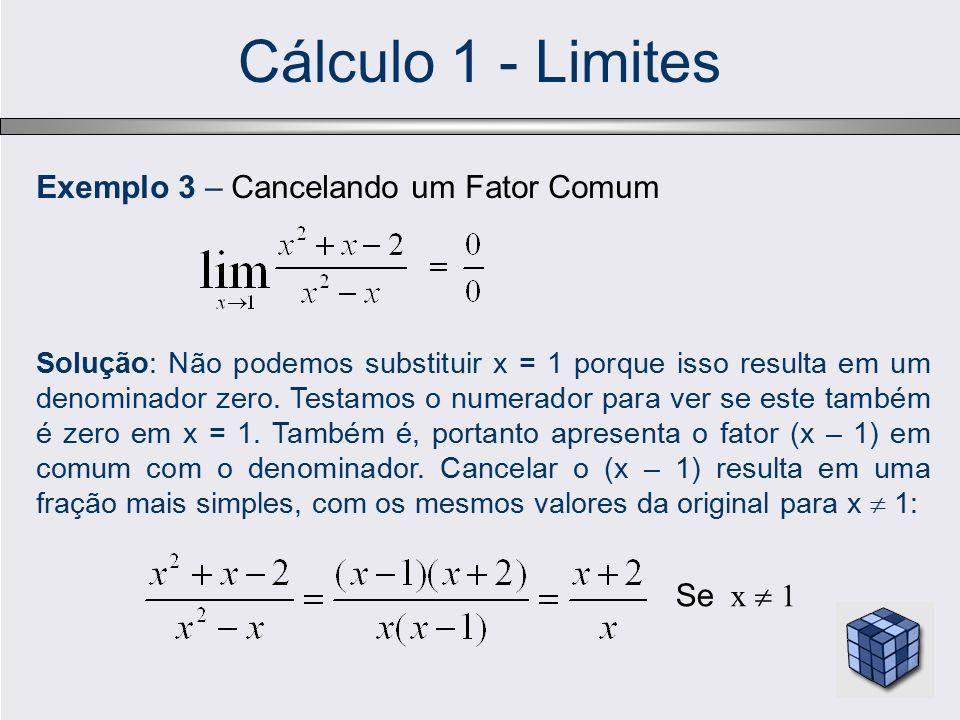 Cálculo 1 - Limites Exemplo 3 – Cancelando um Fator Comum Solução: Não podemos substituir x = 1 porque isso resulta em um denominador zero. Testamos o