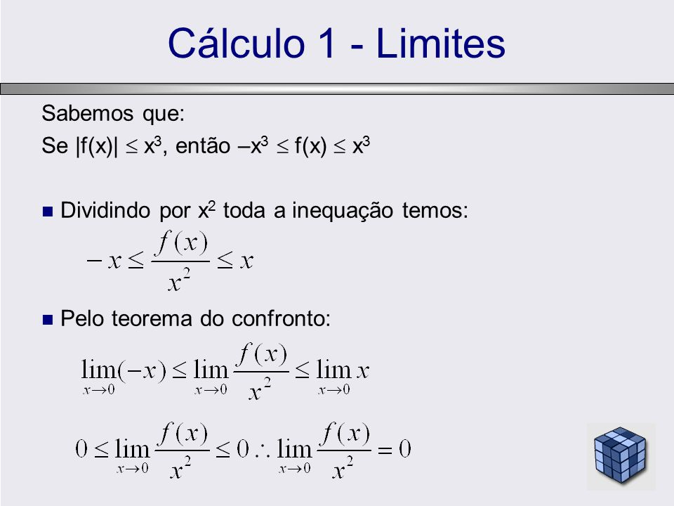 Cálculo 1 - Limites Sabemos que: Se |f(x)|  x 3, então –x 3  f(x)  x 3 Dividindo por x 2 toda a inequação temos: Pelo teorema do confronto:
