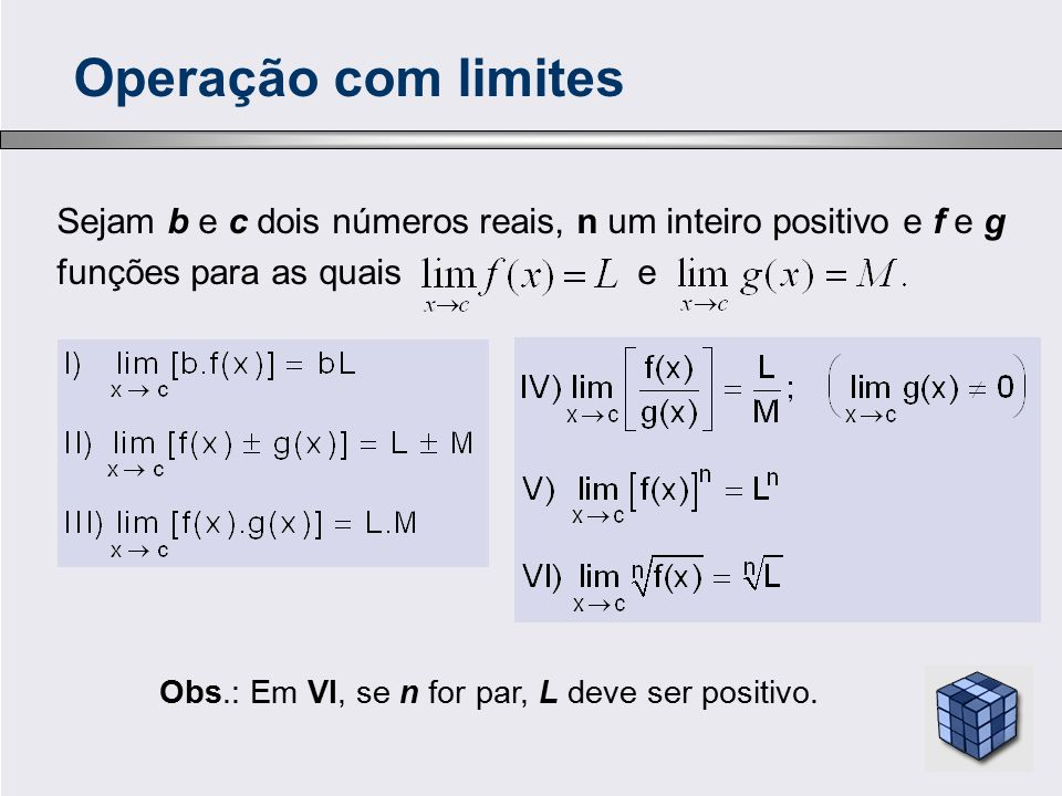 Sejam b e c dois números reais, n um inteiro positivo e f e g funções para as quais e Operação com limites Obs.: Em VI, se n for par, L deve ser posit