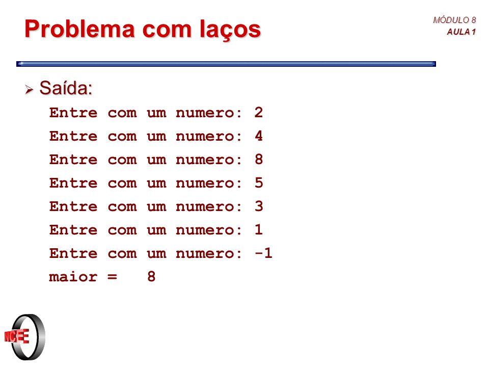 MÓDULO 8 AULA 1 Problema com laços  Saída: Entre com um numero: 2 Entre com um numero: 4 Entre com um numero: 8 Entre com um numero: 5 Entre com um numero: 3 Entre com um numero: 1 Entre com um numero: -1 maior = 8