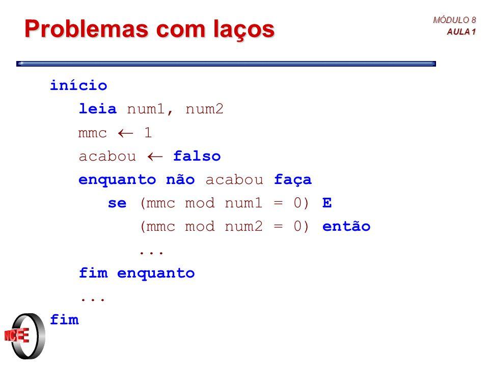 MÓDULO 8 AULA 1 Problemas com laços início leia num1, num2 mmc  1 acabou  falso enquanto não acabou faça se (mmc mod num1 = 0) E (mmc mod num2 = 0) então...