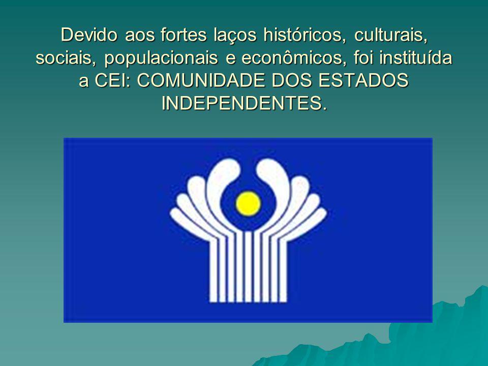 Devido aos fortes laços históricos, culturais, sociais, populacionais e econômicos, foi instituída a CEI: COMUNIDADE DOS ESTADOS INDEPENDENTES.