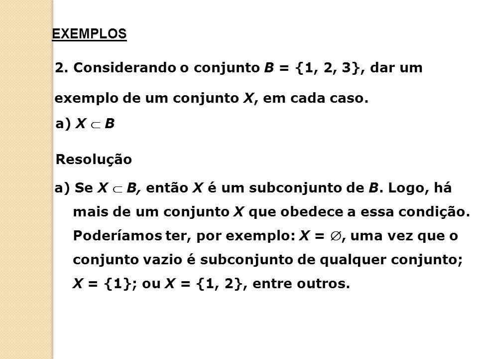 a) Se X  B, então X é um subconjunto de B. Logo, há mais de um conjunto X que obedece a essa condição. Poderíamos ter, por exemplo: X = , uma vez qu